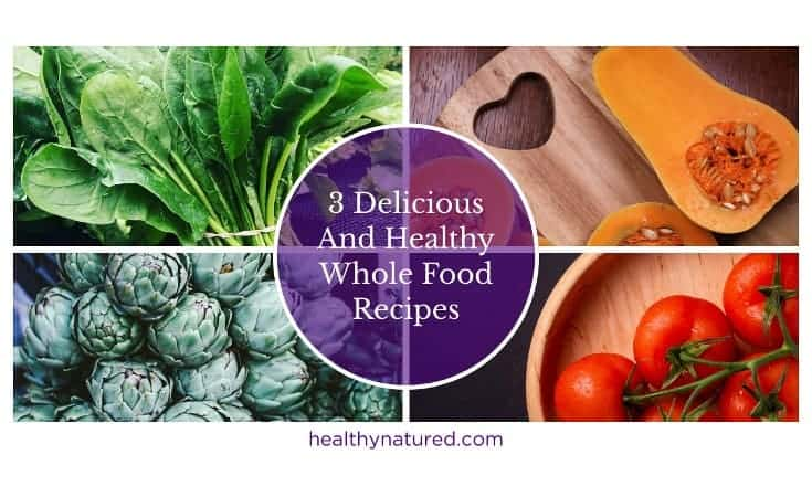 3 Delicious And Healthy Whole Food Recipes